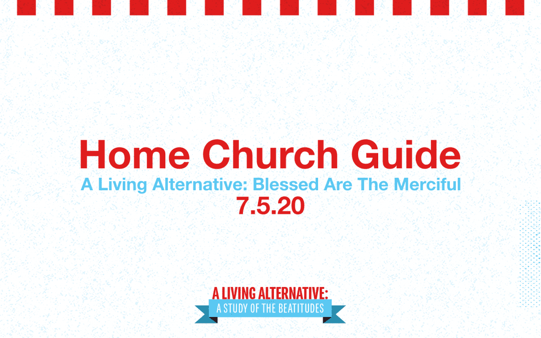 Home Church 7.5.20 | A Living Alternative: Blessed Are The Merciful