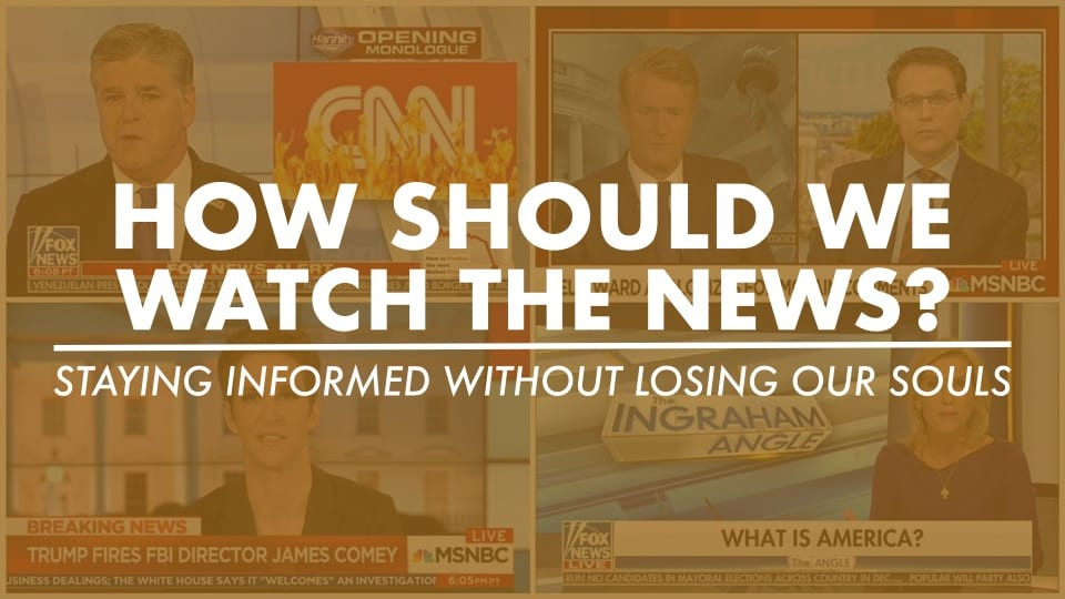 How Should We Watch The News? Staying Informed Without Losing Our Souls