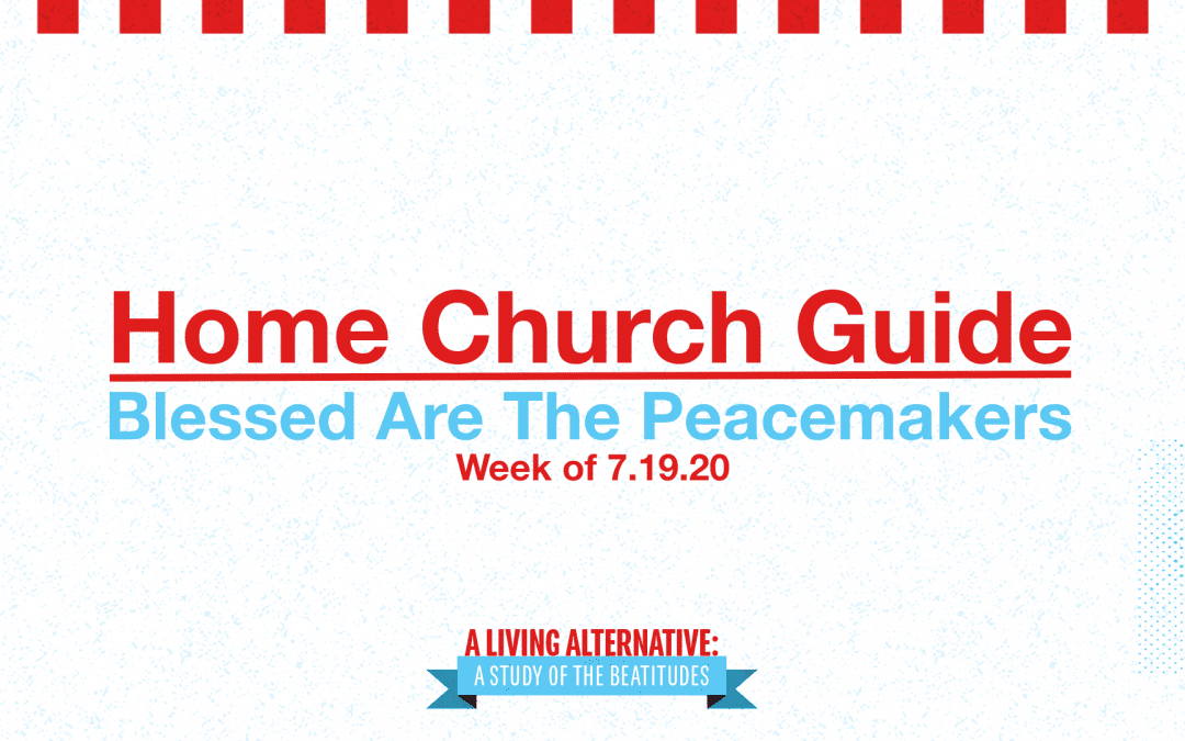 Home Church Guide, 7.19.20 | A Living Alternative: Blessed Are The Peacemakers