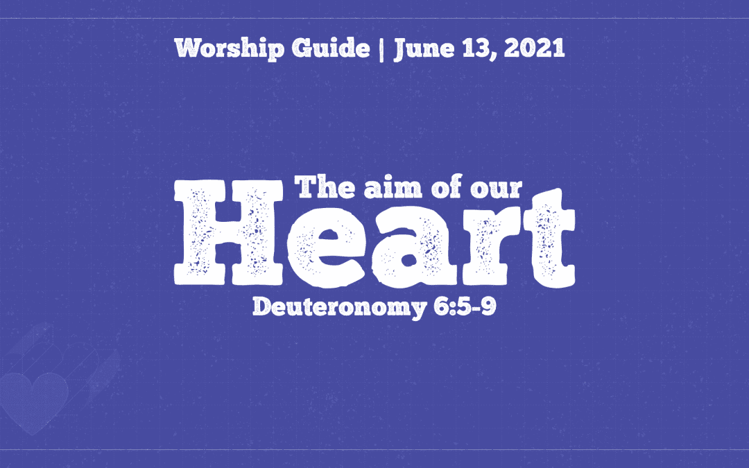 Worship Guide, June 13, 2021 | The Aim Of Our Heart