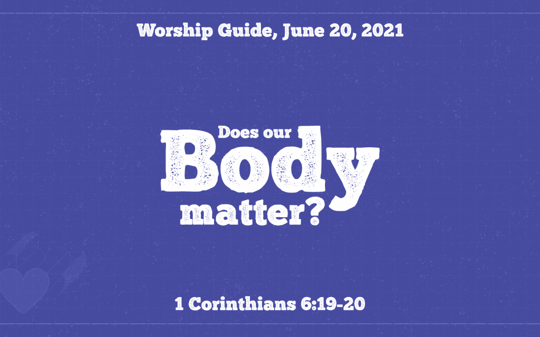 Worship Guide, June 20, 2021 | Does Our Body Matter?